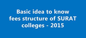 Fees Structure of Surat Colleges - 2015